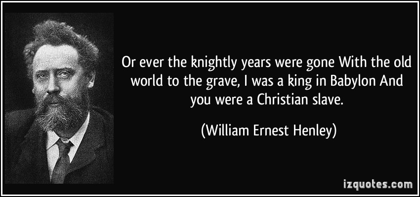 quote-or-ever-the-knightly-years-were-gone-with-the-old-world-to-the-grave-i-was-a-king-in-babylon-and-william-ernest-henley-361194